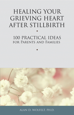 Healing Your Grieving Heart After Stillbirth: 100 Practical Ideas for Parents and Families (Healing Your Grieving Heart series) Cover Image