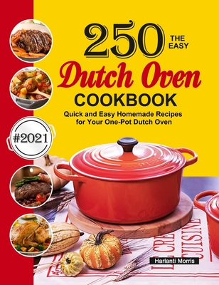 The Easy Dutch Oven Cookbook: 250 Quick and Easy Homemade Recipes for Your One-Pot Dutch Oven Cover Image