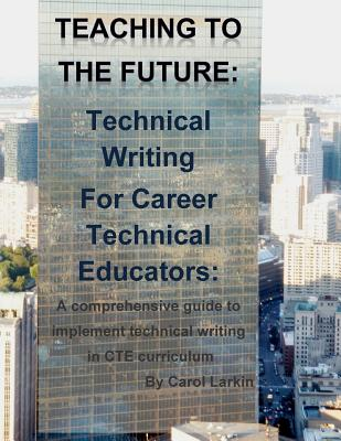 Teaching to the Future: Technical Writing for Career Technical Educators: A comprehensive guide to implement technical writing in CTE curricul Cover Image