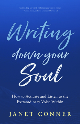 Writing Down Your Soul: How to Activate and Listen to the Extraordinary Voice Within (Writing to Explore Your Spiritual Soul) Cover Image