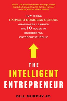 The Intelligent Entrepreneur: How Three Harvard Business School Graduates Learned the 10 Rules of Successful Entrepreneurship Cover Image