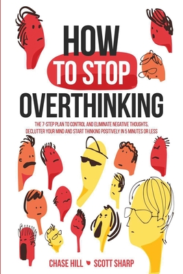 How to Stop Overthinking: The 7-Step Plan to Control and Eliminate Negative Thoughts, Declutter Your Mind and Start Thinking Positively in 5 Min Cover Image