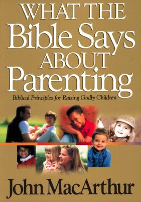 What the Bible Says about Parenting: Biblical Principle for Raising Godly Children (Bible for Life) Cover Image
