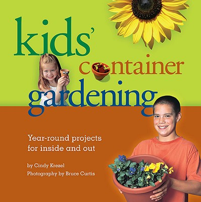 Kids' Container Gardening: Year-Round Projects for Inside and Out Cover Image