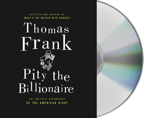 Pity the Billionaire: The Hard-Times Swindle and the Unlikely Comeback of the Right Cover Image