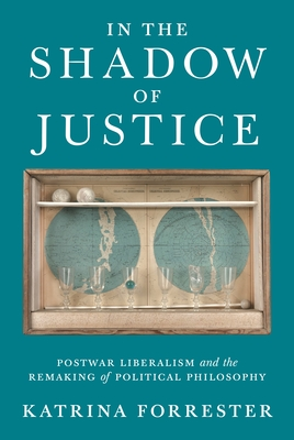 In the Shadow of Justice: Postwar Liberalism and the Remaking of Political Philosophy Cover Image
