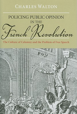 Policing Public Opinion in the French Revolution: The Culture of Calumny and the Problem of Free Speech Cover Image