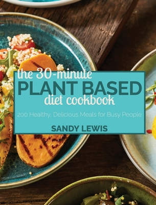 The 30-Minute Plant Based Diet Cookbook: 200 Healthy, Delicious Meals for Busy People Cover Image