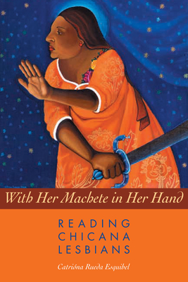 With Her Machete in Her Hand: Reading Chicana Lesbians (Chicana Matters) Cover Image