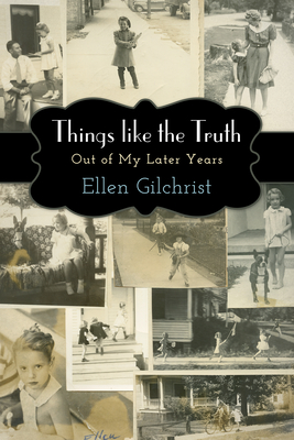 Things Like the Truth: Out of My Later Years by Ellen Gilchrist