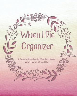 When I Die Organizer: A Book to Help Family Members Know What I Want When I Die Cover Image