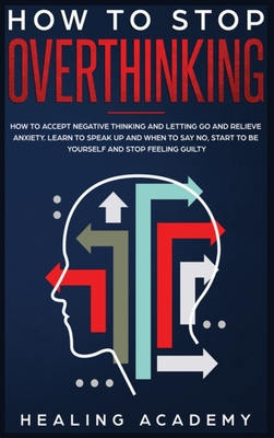 How to Stop Overthinking: How to Accept Negative Thinking and Letting Go and Relieve Anxiety. Learn to Speak Up and When to Say No, Start to Be Cover Image