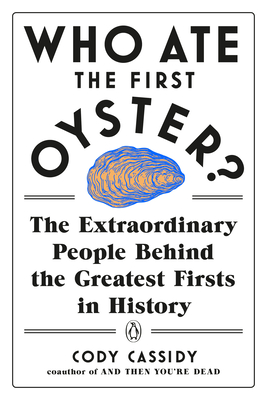Who Ate the First Oyster?: The Extraordinary People Behind the Greatest Firsts in History Cover Image