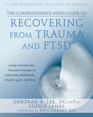 The Compassionate-Mind Guide to Recovering from Trauma and Ptsd: Using Compassion-Focused Therapy to Overcome Flashbacks, Shame, Guilt, and Fear (New Harbinger Compassion-Focused Therapy) Cover Image