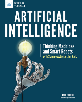 Artificial Intelligence: Thinking Machines and Smart Robots with Science Activities for Kids (Build It Yourself) Cover Image