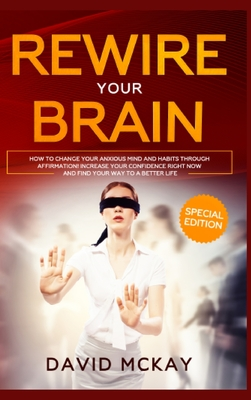 Rewire Your Brain: How to Change Your Anxious Mind and Habits through Affirmation! Increase Your Confidence Right Now and Find Your Way t Cover Image