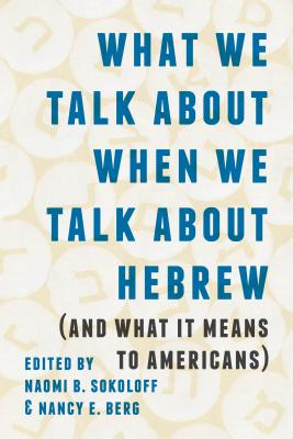 Cover for What We Talk about When We Talk about Hebrew (and What It Means to Americans) (Samuel and Althea Stroum Lectures in Jewish Studies)