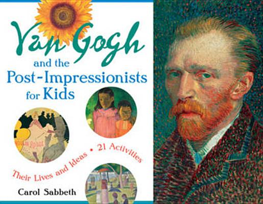 Van Gogh and the Post-Impressionists for Kids: Their Lives and Ideas, 21 Activities (For Kids series #34) Cover Image