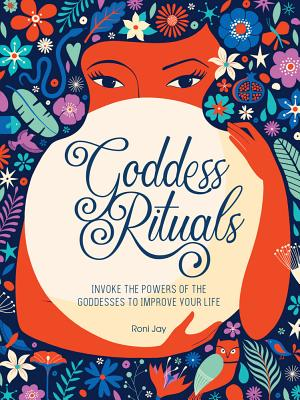 Goddess Rituals: Invoke the Powers of the Goddesses to Improve Your Life Cover Image