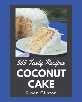 365 Tasty Coconut Cake Recipes: From The Coconut Cake Cookbook To The Table Cover Image