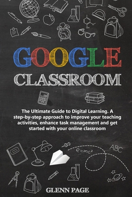 Google Classroom: The Ultimate Guide to Digital Learning. A step-by-step approach to improve your teaching activities, enhance task mana Cover Image