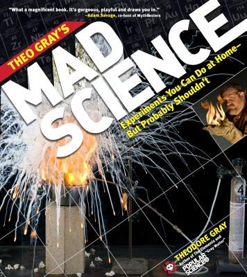 Theo Gray's Mad Science: Experiments You Can Do at Home - But Probably Shouldn't Cover Image