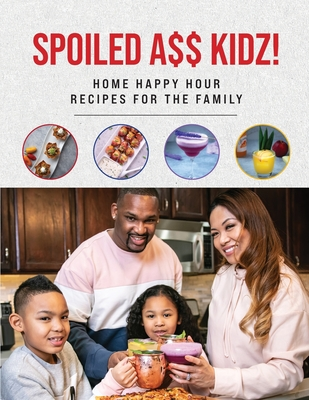 Spoiled A$$ Kidz!: Home Happy Hour Recipes For The Family Cover Image