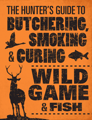 The Hunter's Guide to Butchering, Smoking, and Curing Wild Game and Fish Cover Image