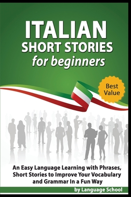Italian Short Stories for Beginners: An Easy Language Learning with Phrases, Short Stories to Imporve Your Vocabulary and Grammar In a Fun Way Cover Image