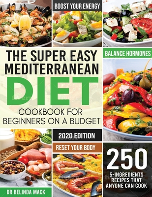 The Super Easy Mediterranean Diet Cookbook for Beginners on a Budget: 250 5-ingredients Recipes that Anyone Can Cook Reset your Body, and Boost Your E Cover Image