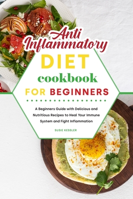 Anti-Inflammatory Diet Cookbook for Beginners: A Beginners Guide with Delicious and Nutritious Recipes to Heal Your Immune System and Fight Inflammati Cover Image