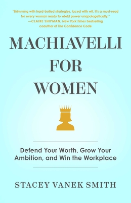Machiavelli for Women: Defend Your Worth, Grow Your Ambition, and Win the Workplace Cover Image