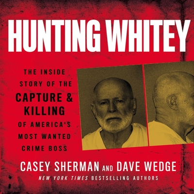 Hunting Whitey: The Inside Story of the Capture & Killing of America's Most Wanted Crime Boss Cover Image