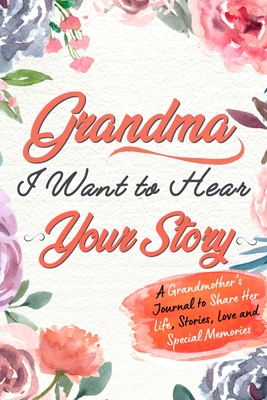 Grandma, I Want to Hear Your Story: A Grandma's Journal To Share Her Life, Stories, Love And Special Memories Cover Image