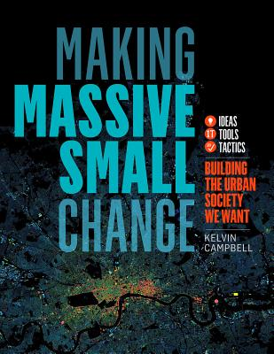 Making Massive Small Change: Ideas, Tools, Tactics: Building the Urban Society We Want Cover Image