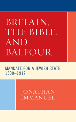 Britain, the Bible, and Balfour: Mandate for a Jewish State, 1530-1917 (Lexington Studies in Modern Jewish History) Cover Image