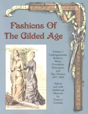 Fashions of the Gilded Age, Volume 1: Undergarments, Bodices, Skirts, Overskirts, Polonaises, and Day Dresses 1877-1882 Cover Image