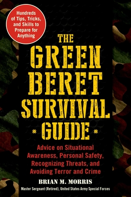 The Green Beret Survival Guide: Advice on Situational Awareness, Personal Safety, Recognizing Threats, and Avoiding Terror and Crime Cover Image