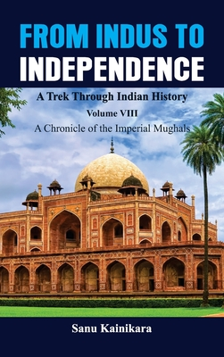 From Indus to Independence - A Trek Through Indian History: Vol VIII A Chronicle of the Imperial Mughals Cover Image