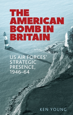 The American Bomb in Britain: Us Air Forces' Strategic Presence, 1946-64 Cover Image
