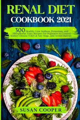 Renal Diet Cookbook: 300 Healthy Low Sodium, Potassium, and Phosphorus Tasty Recipes for Beginners to Control Kidney Disease (CKD) at Any S cover