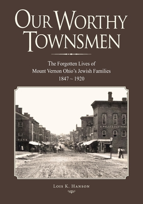 Our Worthy Townsmen: The Forgotten Lives of Mount Vernon Ohio's Jewish Families 1847 - 1920 Cover Image