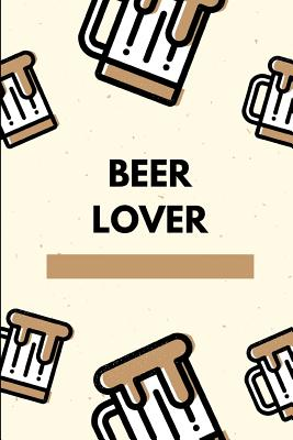 Beer Lover: Novelty Beer Themed Gifts - Lined Notebook Journal (6 X 9) - For Beer Lovers, Enthusiasts, Connoisseurs Cover Image