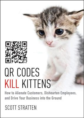 QR Codes Kill Kittens: How to Alienate Customers, Dishearten Employees, and Drive Your Business Into the Ground Cover Image