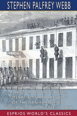 A Sketch of the Causes, Operations and Results of the San Francisco Vigilance Committee in 1856 (Esprios Classics) Cover Image