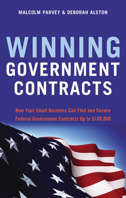 Winning Government Contracts: How Your Small Business Can Find and Secure Federal Government Contracts up to $100,000 Cover Image