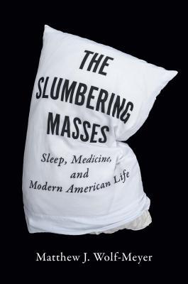 The Slumbering Masses: Sleep, Medicine, and Modern American Life (A Quadrant Book) Cover Image