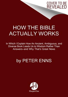How the Bible Actually Works: In Which I Explain How An Ancient, Ambiguous, and Diverse Book Leads Us to Wisdom Rather Than Answers—and Why That's Great News Cover Image