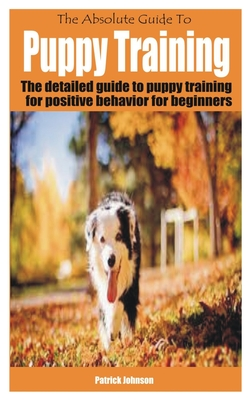 The Absolute Guide To Puppy Training: The detailed guide to puppy training for positive behavior for beginners Cover Image