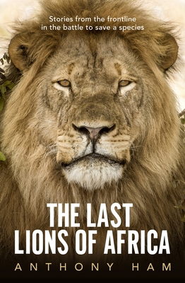The Last Lions of Africa: Stories From the Frontline in the Battle to Save a Species Cover Image